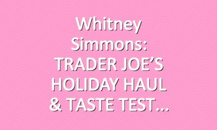 Whitney Simmons: TRADER JOE'S HOLIDAY HAUL & TASTE TEST