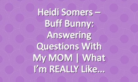 Heidi Somers – Buff Bunny: Answering Questions with my MOM | What I'm REALLY Like