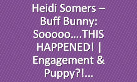 Heidi Somers – Buff Bunny: Sooooo….THIS HAPPENED! | Engagement & Puppy?!