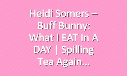 Heidi Somers – Buff Bunny: What I EAT In a DAY   Spilling Tea Again