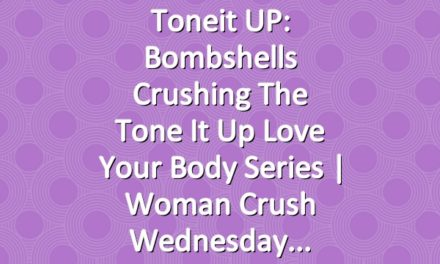 Toneit UP: Bombshells Crushing The Tone It Up Love Your Body Series | Woman Crush Wednesday