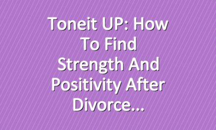 Toneit UP: How To Find Strength and Positivity After Divorce