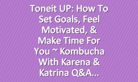 Toneit UP: How To Set Goals, Feel Motivated, & Make Time For You ~  Kombucha With Karena & Katrina Q&A