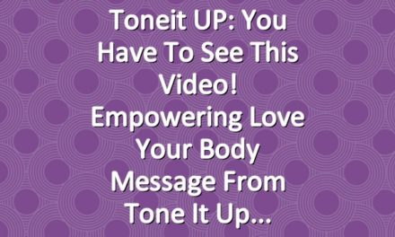 Toneit UP: You Have To See This Video! Empowering Love Your Body Message From Tone It Up