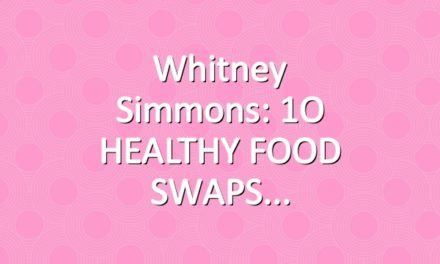 Whitney Simmons: 1O HEALTHY FOOD SWAPS