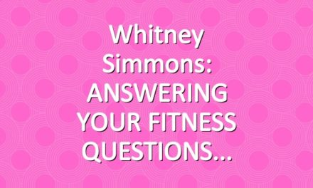 Whitney Simmons: ANSWERING YOUR FITNESS QUESTIONS
