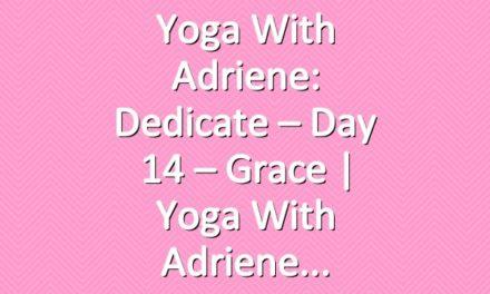 Yoga With Adriene: Dedicate – Day 14 – Grace  |  Yoga With Adriene