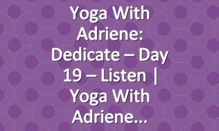 Yoga With Adriene: Dedicate – Day 19 – Listen  |  Yoga With Adriene