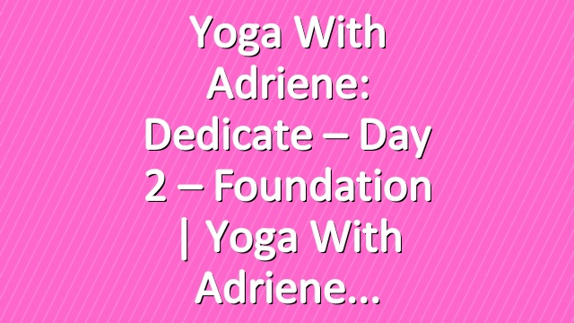Yoga With Adriene: Dedicate – Day 2 – Foundation  |  Yoga With Adriene