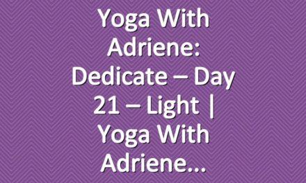Yoga With Adriene: Dedicate – Day 21 – Light  |  Yoga With Adriene