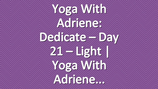 Yoga With Adriene: Dedicate – Day 21 – Light  |  Yoga With Adriene