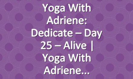 Yoga With Adriene: Dedicate – Day 25 – Alive     Yoga With Adriene