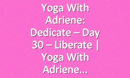 Yoga With Adriene: Dedicate – Day 30 – Liberate  |  Yoga With Adriene