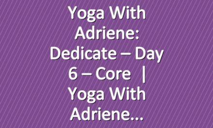 Yoga With Adriene: Dedicate – Day 6 – Core       Yoga With Adriene