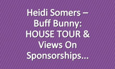 Heidi Somers – Buff Bunny: HOUSE TOUR & Views on Sponsorships