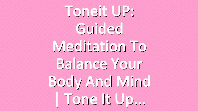 Toneit UP: Guided Meditation To Balance Your Body And Mind | Tone It Up
