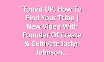 Toneit UP: How To Find Your Tribe | New Video With Founder of Create & Cultivate Jaclyn Johnson