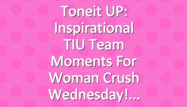Toneit UP: Inspirational TIU Team Moments For Woman Crush Wednesday!