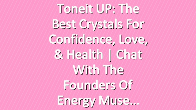 Toneit UP: The Best Crystals For Confidence, Love, & Health | Chat With The Founders Of Energy Muse