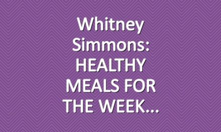 Whitney Simmons: HEALTHY MEALS FOR THE WEEK