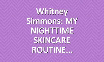 Whitney Simmons: MY NIGHTTIME SKINCARE ROUTINE