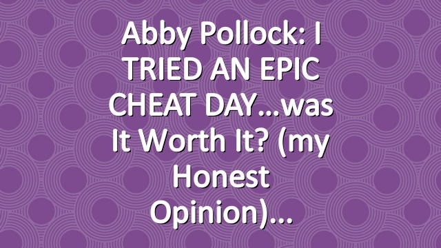 Abby Pollock: I TRIED AN EPIC CHEAT DAY…was it worth it? (my honest opinion)
