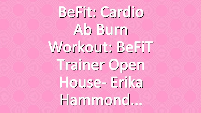 BeFit: Cardio Ab Burn Workout: BeFiT Trainer Open House- Erika Hammond