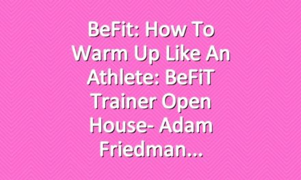 BeFit: How to Warm Up Like an Athlete: BeFiT Trainer Open House- Adam Friedman