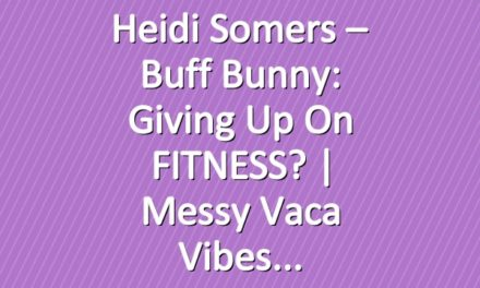 Heidi Somers – Buff Bunny: Giving up on FITNESS? | Messy Vaca Vibes