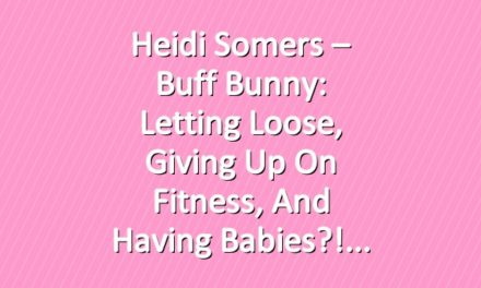 Heidi Somers – Buff Bunny: Letting loose, Giving up on fitness, and having babies?!