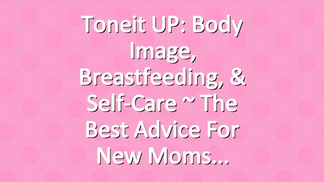 Toneit UP: Body Image, Breastfeeding, & Self-Care ~ The Best Advice For New Moms