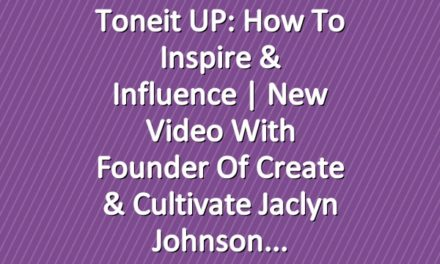 Toneit UP: How To Inspire & Influence | New Video With Founder of Create & Cultivate Jaclyn Johnson