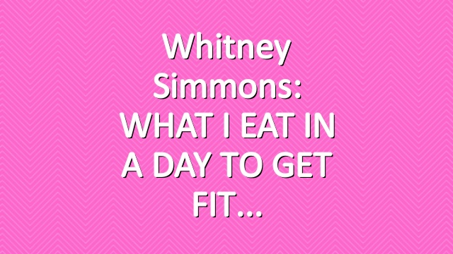 Whitney Simmons: WHAT I EAT IN A DAY TO GET FIT