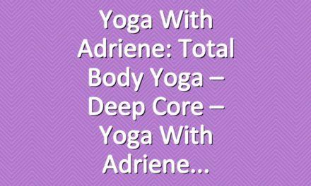 Yoga With Adriene: Total Body Yoga  –  Deep Core  –  Yoga With Adriene