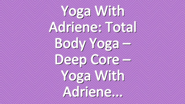 Yoga With Adriene: Total Body Yoga  –  Deep Core  –  Yoga With Adriene