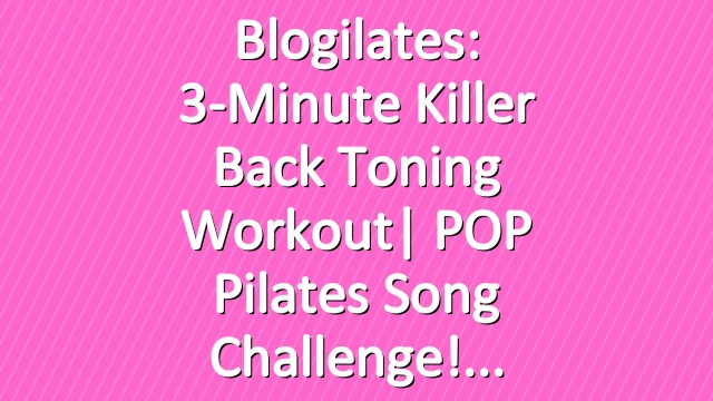 Blogilates: 3-Minute Killer Back Toning Workout| POP Pilates Song Challenge!