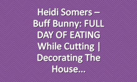 Heidi Somers – Buff Bunny: FULL DAY OF EATING while cutting | Decorating the house