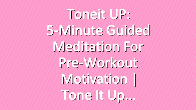 Toneit UP: 5-Minute Guided Meditation For Pre-Workout Motivation | Tone It Up