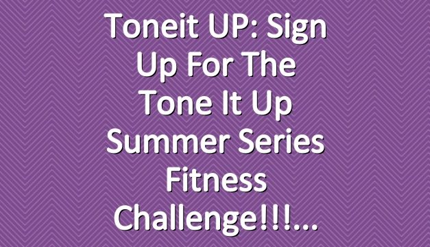 Toneit UP: Sign Up For The Tone It Up Summer Series Fitness Challenge!!!