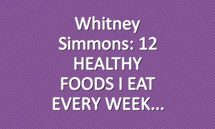 Whitney Simmons: 12 HEALTHY FOODS I EAT EVERY WEEK