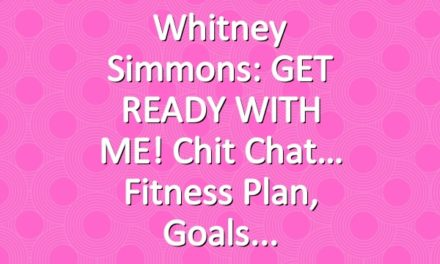 Whitney Simmons: GET READY WITH ME! Chit Chat… Fitness Plan, Goals