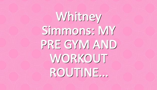 Whitney Simmons: MY PRE GYM AND WORKOUT ROUTINE