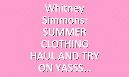 Whitney Simmons: SUMMER CLOTHING HAUL AND TRY ON YASSS