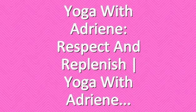 Yoga With Adriene: Respect and Replenish  |  Yoga With Adriene