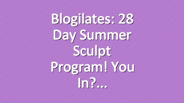Blogilates: 28 Day Summer Sculpt Program! You in?