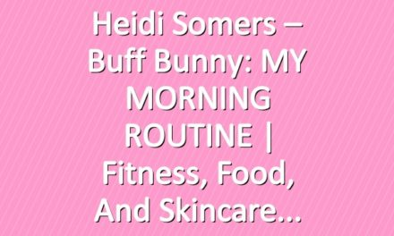 Heidi Somers – Buff Bunny: MY MORNING ROUTINE | Fitness, Food, and Skincare