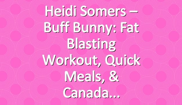 Heidi Somers – Buff Bunny: Fat Blasting Workout, Quick Meals, & Canada