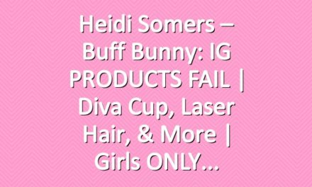 Heidi Somers – Buff Bunny: IG PRODUCTS FAIL | Diva Cup, Laser Hair, & more | Girls ONLY