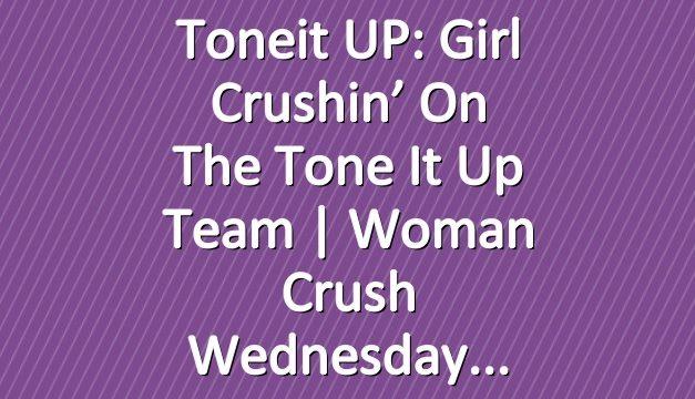 Toneit UP: Girl Crushin' On The Tone It Up Team   Woman Crush Wednesday