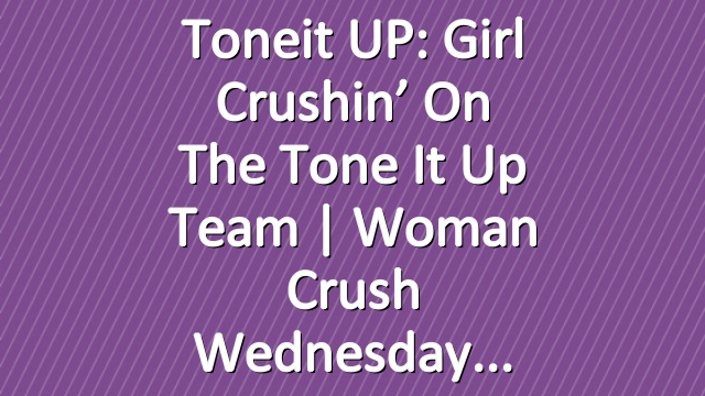 Toneit UP: Girl Crushin' On The Tone It Up Team | Woman Crush Wednesday